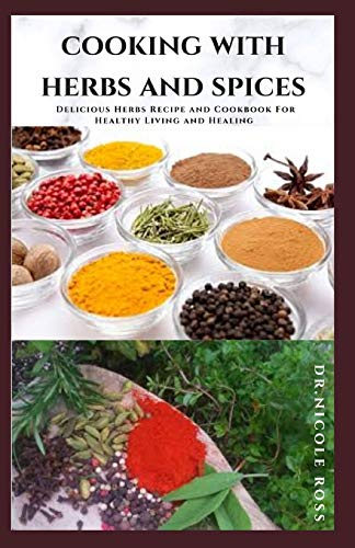 COOKING WITH HERBS AND SPICES: Delicious Herbs Recipe and Cookbook For Healthy Living and Healing