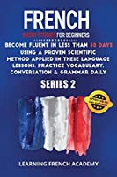 French Short Stories For Beginners: Become Fluent in Less Than 30 Days Using a Proven Scientific Method Applied in These Language Lessons. Practice Vocabulary, Conversation & Grammar Daily (series 2) (Learning French with Stories)
