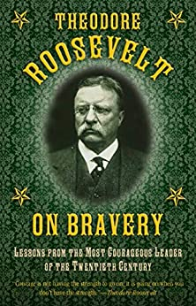Theodore Roosevelt on Bravery: Lessons from the Most Courageous Leader of the Twentieth Century by [Theodore Roosevelt]