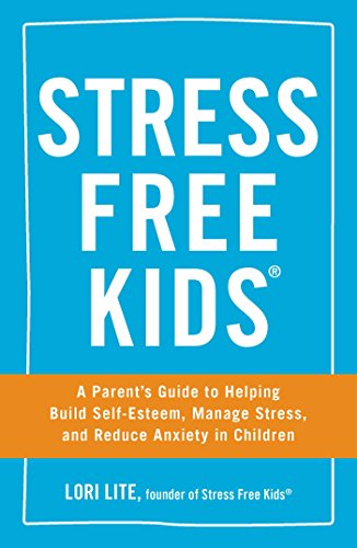 Stress Free Kids: A Parent's Guide to Helping Build...