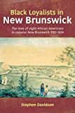 Black Loyalists in New Brunswick: The lives of eight African Americans in colonial New Brunswick 1783-1834