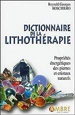 Dictionnaire de la lithothérapie - Propriétés énergétiques des pierres et cristaux naturels de Reynald Georges Boschiero