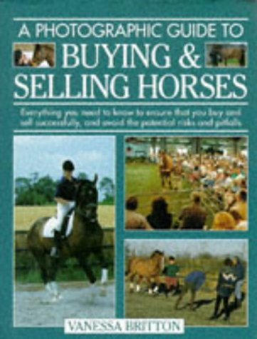 A Photographic Guide to Buying & Selling Horses: All the Information You Will Need to Ensure That You Buy and Sell Successfully, and How to Spot the Potential Risks and Pitfalls