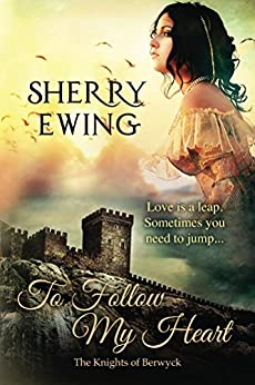 To Follow My Heart (The Knights of Berwyck, A Quest Through Time Book 3) by [Sherry Ewing]