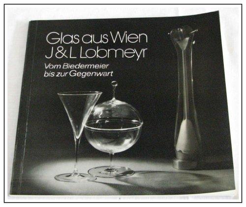 Glas aus Wien. J + L Lobmeyr. Vom Biedermeier bis zur Gegenwart.