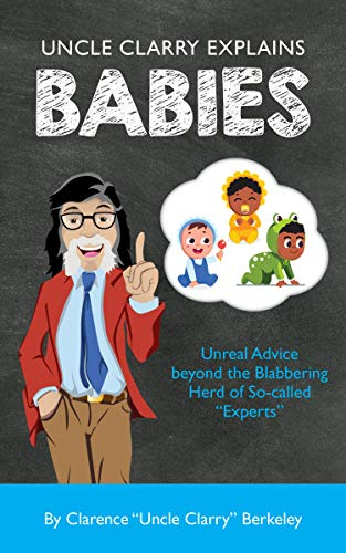 "Uncle Clarry Explains Babies: Unreal Advice beyond the Blabbering Herd of So-called ""Experts"" (English Edition)"