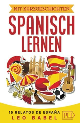 Mit Kurzgeschichten Spanisch lernen – 15 relatos de España: Spanien und seine Kultur kennen lernen. 15 zweisprachige Kurzgeschichten für Anfänger, ... mit Vokabellisten (Leo Babels Sprachbücher)