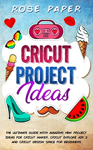 Cricut Project Ideas: The Ultimate Guide with Amazing New Project Ideas for Cricut Maker, Cricut Explore Air 2 and Cricut Design Space for Beginners