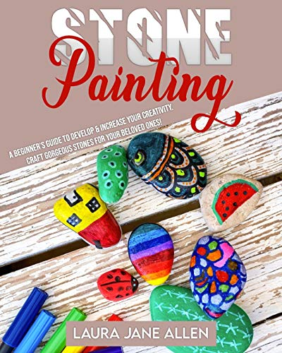 Stone Painting: A Beginner's Guide to develop & increase your Creativity. Craft gorgeous Stones for your beloved ones!