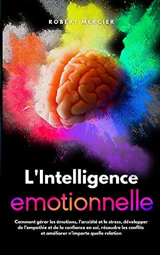 L'Intelligence Emotionnelle: Comment gérer les émotions, l'anxiété et le stress, développer de l'empathie et de la confiance en soi, résoudre les conflits et améliorer n'importe quelle relation