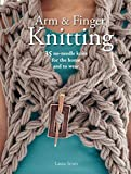 Arm & Finger Knitting: 35 No-Needle Knits for the Home and to Wear - Laura Strutt
