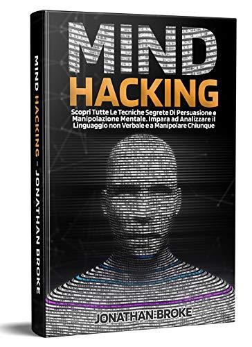 Mind Hacking: Scopri Tutte le Tecniche segrete di Persuasione e Manipolazione Mentale. Impara ad Analizzare il Linguaggio non Verbale e a Manipolare Chiunque