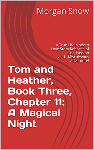 Tom and Heather, Book Three, Chapter 11: A Magical Night: A True-Life Modern Love Story Reborne of Lust, Passion and...Mischievous Adventure! (Tom and Heather, A Trilogy 3) (English Edition)