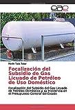 Focalización del Subsidio de Gas Licuado de Petróleo de Uso Doméstico: Focalización del Subsidio del Gas Licuado de Petróleo Doméstico y su Incidencia en el Presupuesto General del Estado
