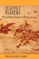 Heavenly Warriors: The Evolution of Japan's Military, 500-1300 (Harvard East Asian Monographs)
