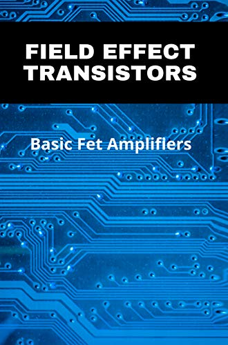 Field Effect Transistors: Basic Fet Amplifiers: Source Degeneration Improves: (English Edition)