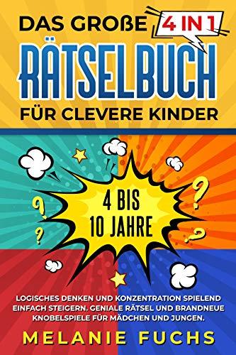 Das große 4 in 1 Rätselbuch für clevere Kinder: 4 bis 10 Jahre. Logisches Denken und Konzentration spielend einfach steigern. Geniale Rätsel und brandneue Knobelspiele für Mädchen und Jungen