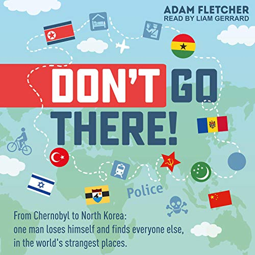 Don't Go There: Weird Travel Series, Book 1: From Chernobyl to North Korea - One Man's Quest to Lose Himself and Find Everyone Else in the World's Strangest Places