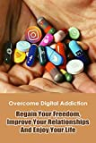 Overcome Digital Addiction: Regain Your Freedom, Improve Your Relationships And Enjoy Your Life: Social Network Addiction (English Edition)