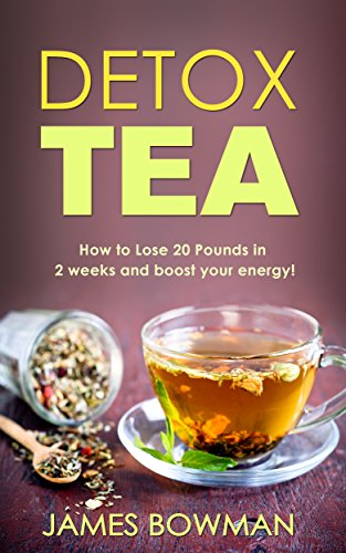 Detox Tea: How to Loose up to 20 Pounds in 2 weeks and Boost your Energy (English Edition)