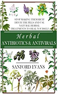 Herbal Antibiotics and Antivirals: Stop Making Them Rich! Ditch the Pills Use Natural Herbal Treatments to Heal Yourself (Natural and Restorative ... Guide to Healing Your Body, Mind, and Soul)