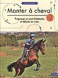 Monter à cheval - Volume 2, Progresser en saut d'obstacles et débuter en cross