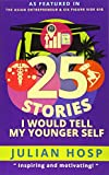 25 Stories I would tell my Younger Self: An inspirational and motivational blueprint on how to take smart shortcuts in life to achieve fast and groundbreaking success