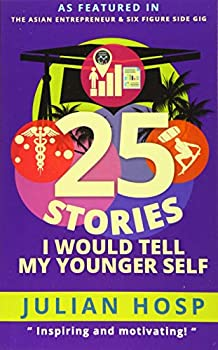 25 Stories I would tell my Younger Self  An inspirational and motivational blueprint on how to take smart shortcuts in life to achieve fast and groundbreaking success