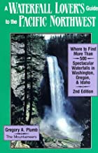 A Waterfall Lover's Guide to the Pacific Northwest: Where to Find More Than 500 Spectacular Waterfalls in Washington, Oregon and Idaho