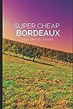 Super Cheap Bordeaux Travel Guide 2021: How to Enjoy a $1,000 Trip to Bordeaux for $200