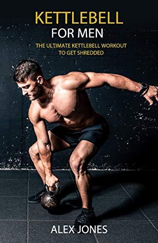 Kettlebell for Men: The Ultimate Kettlebell Workout to Get Shredded