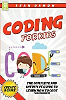 Coding For Kids: The Complete And Intuitive Guide to Learn How To Code