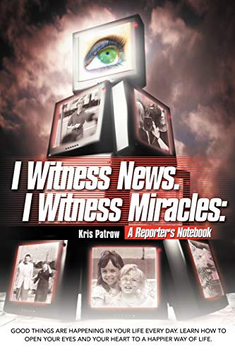 I Witness News. I Witness Miracles: A Reporter's Notebook: Good Things Are Happening In Your Life Every Day. Learn How To Open Your Eyes And Your ... eyes and your heart to a happier way of life.