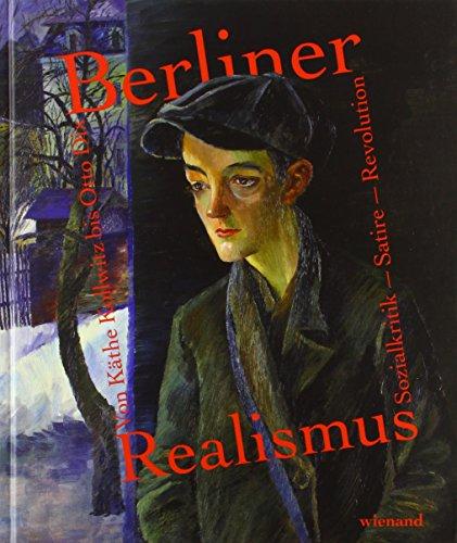Berliner Realismus. Von Käthe Kollwitz bis Otto Dix. Sozialkritik – Satire – Revolution: Katalog zur Ausstellung im Bröhan-Museum Berlin 2018
