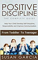 Positive Discipline the Complete Guide: Help Your Child Develop Self Discipline, Responsibility and Improve Communication From Toddler to Teenager