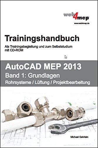 AutoCAD MEP 2013 Trainingshandbuch Band 1: Grundlagen: Rohrsysteme, Lüftung, Projektbearbeitung. Als Trainingsbegleitung und zum Selbststudium mit CD-ROM