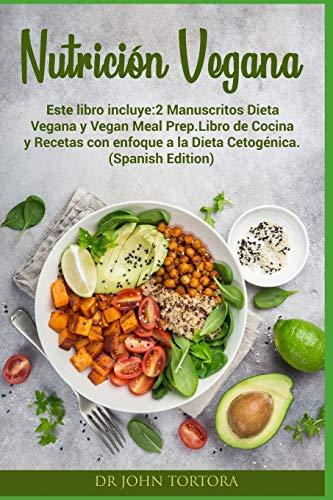 Nutrición Vegana: Este libro incluye:2 Manuscritos Dieta Vegana y Vegan Meal Prep.Libro de Cocina y Recetas con enfoque a la Dieta Cetogénica. (Spanish Edition)