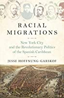 Racial Migrations: New York City and the Revolutionary Politics of the Spanish Caribbean (Politics and Society in Modern)