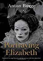 Portraying Elizabeth: Elizabeth I on stage & screen and the actresses who have played her