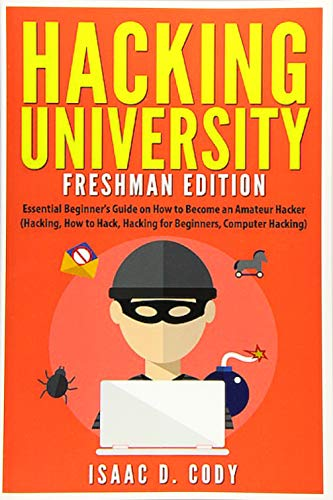 Hacking University: Freshman Edition: Essential Beginner's Guide on How to Become an Amateur Hacker (Hacking, How to Hack, Hacking for Beginners, ... (Hacking Freedom and Data Driven, Band 1)