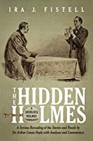 The Hidden Holmes: A Serious Rereading of the Stories and Novels by Sir Arthur Conan Doyle, with Analyses and Commentary