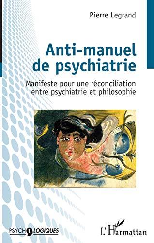 Anti-manuel de psychiatrie: Manifeste pour une réconciliation entre psychiatrie et philosophie