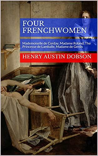 Four Frenchwomen: Mademoiselle de Corday, Madame Roland, The Princesse de Lamballe, Madame de Genlis (English Edition)