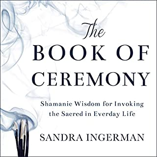 The Book of Ceremony     Shamanic Wisdom for Invoking the Sacred in Everyday Life              By:                                                                                                                                 Sandra Ingerman                               Narrated by:                                                                                                                                 Laural Merlington                      Length: 7 hrs and 4 mins     11 ratings     Overall 4.8