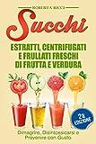 Succhi: Estratti, Centrifugati e Frullati Freschi di Frutta e Verdura - Dimagrire, Disintossicarsi e Prevenire Con Gusto