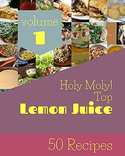 Holy Moly! Top 50 Lemon Juice Recipes Volume 1: Best-ever Lemon Juice Cookbook for Beginners (English Edition)