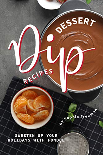 Delectable Dessert Dip Recipes: Sweeten Up Your Holidays with Fondue (English Edition)
