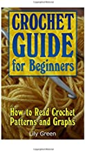 Crochet Guide for Beginners: How to Read Crochet Patterns and Graphs: (Crochet Stitches, Crochet Patterns, Crochet Projects) (Crochet for Beginners, Crochet Book)