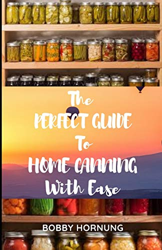 The Perfect Guide to Home Canning with Ease: All You Need To Know About Pressure Canning Recipes to Preserve Any Foods in Jars Easily