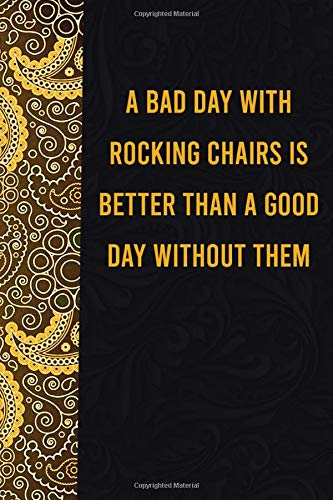 A bad day with rocking chairs is better than a good day without them: funny notebook for women men, cute journal for writing, appreciation birthday christmas gift for dogmatic rocking chairslovers